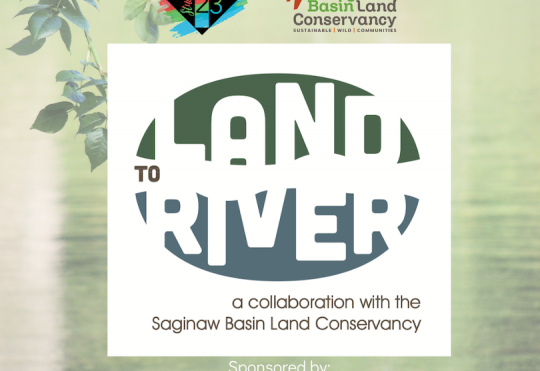 LAND TO RIVER: a collaboration with Saginaw Basin Land Conservancy